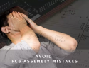 How to prevent mistakes that delay your PCB asse...