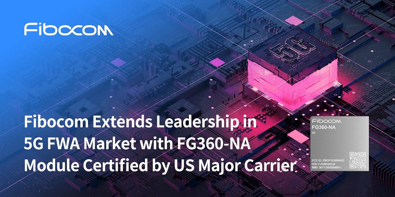 Fibocom Extends Leadership in 5G FWA Market with FG360-NA Module Certified by US Major Carrier